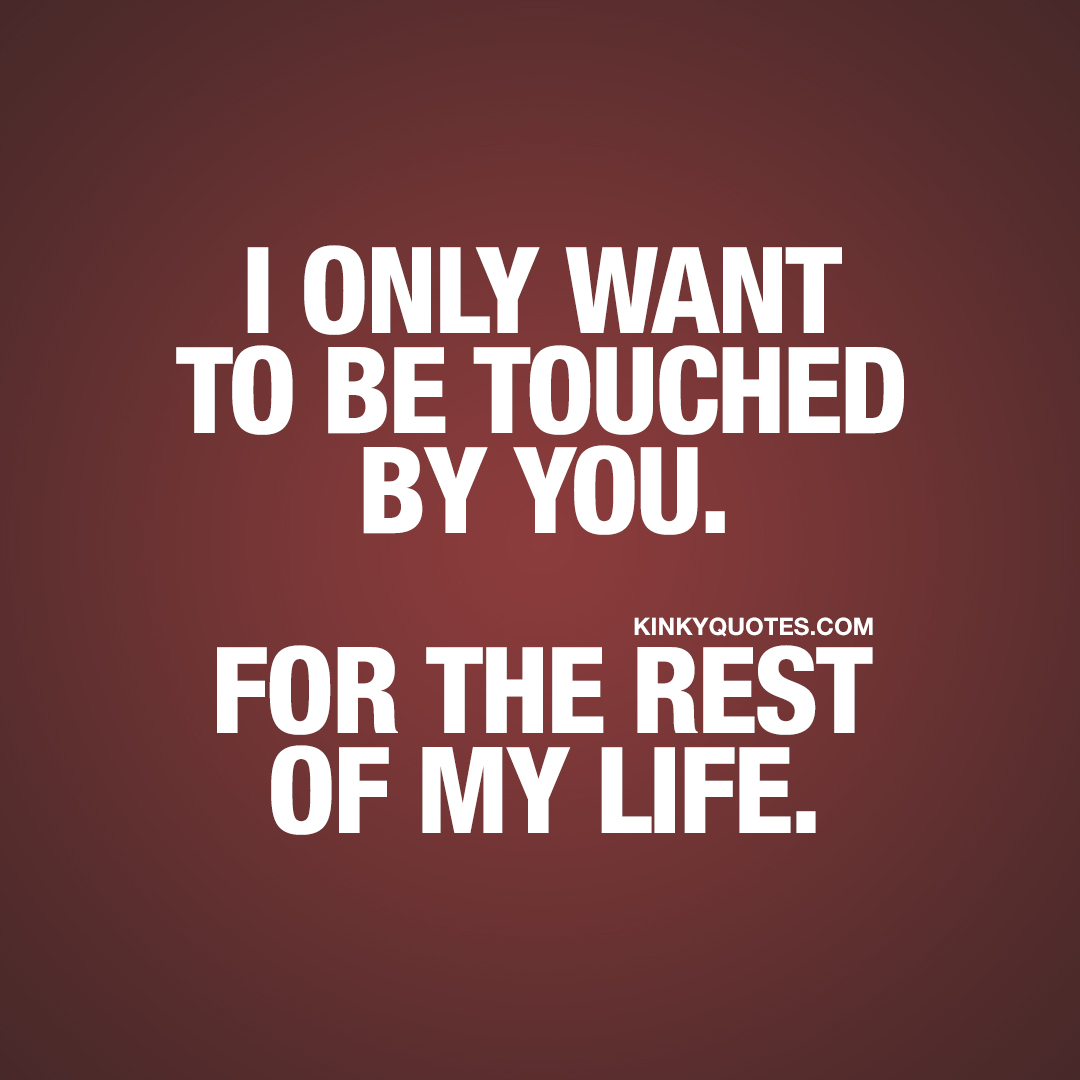I only want to be touched by you. For the rest of my life.