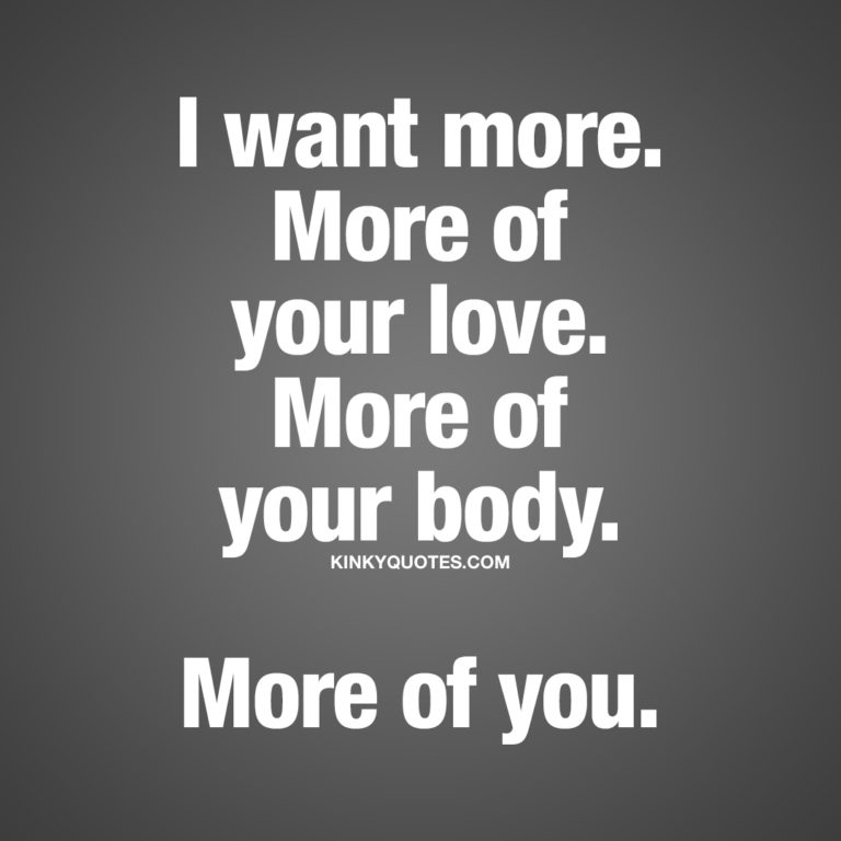 I want more. More of your love. More of your body. More of you.