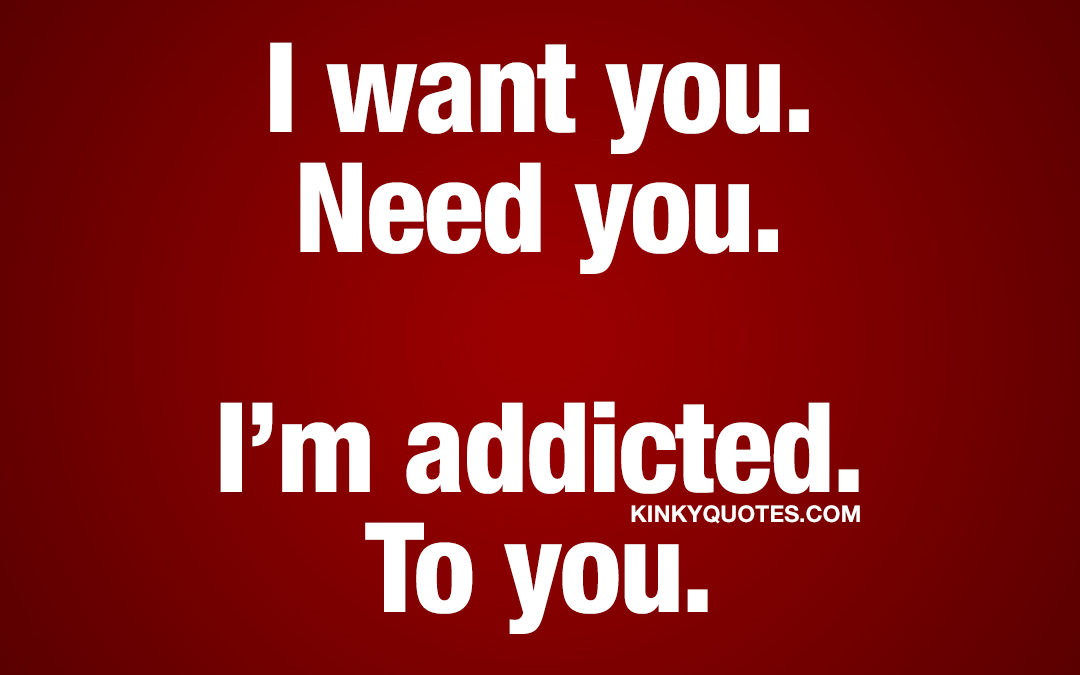 I want you. Need you. I'm addicted. To you.