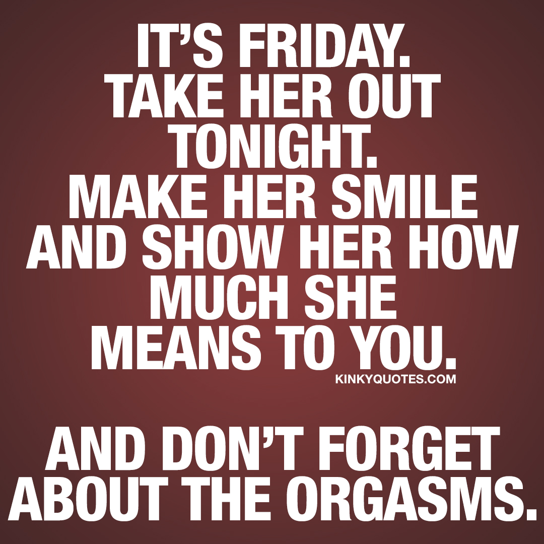 It's Friday. Take her out tonight. Make her smile and show her how much she means to you. And don't forget about the orgasms.
