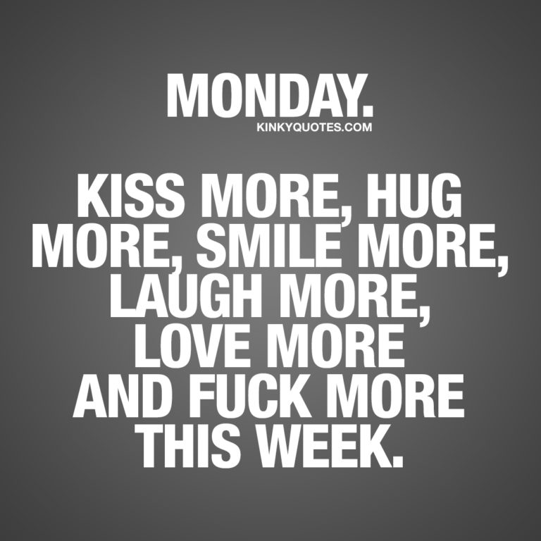 Monday. Kiss more, hug more, smile more, laugh more, love more and fuck more this week.