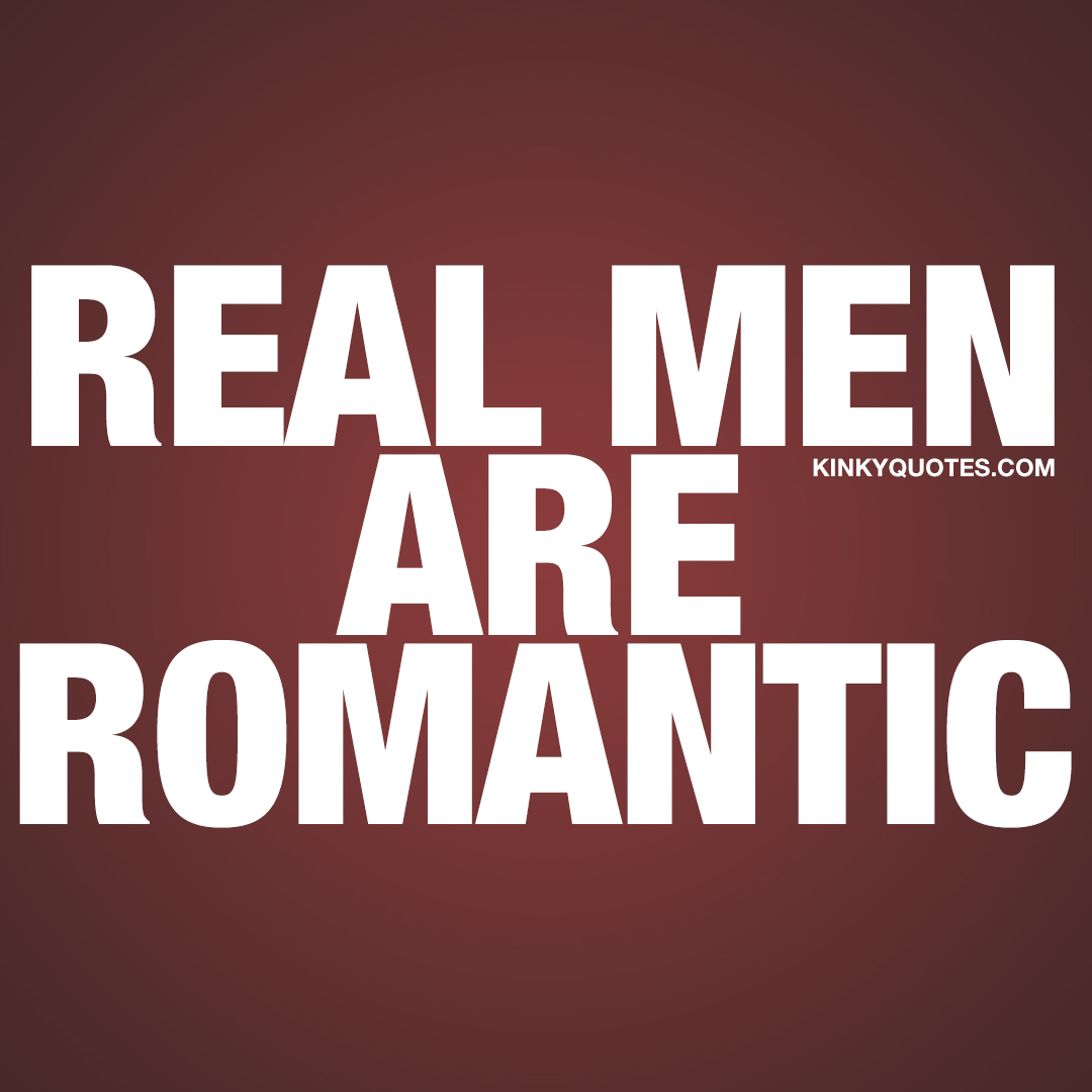 Real men are romantic.