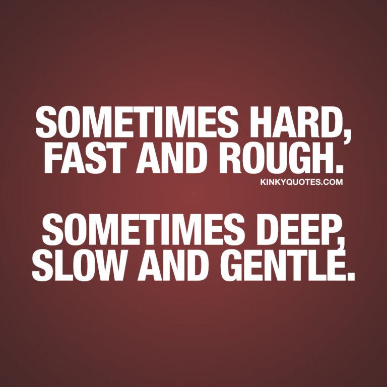 Sometimes hard, fast and rough. Sometimes deep, slow and gentle.