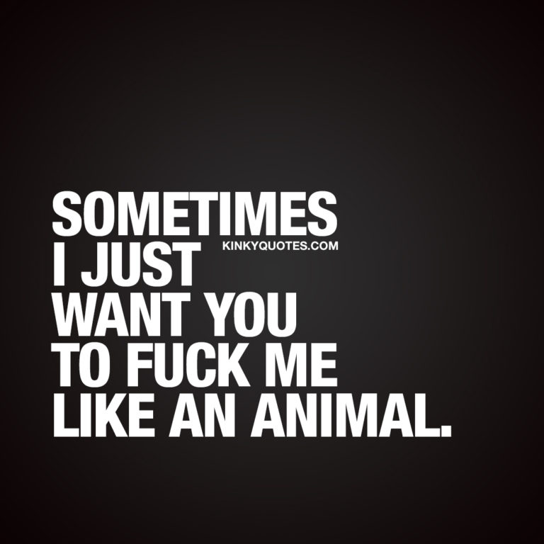 Sometimes I just want you to fuck me like an animal.