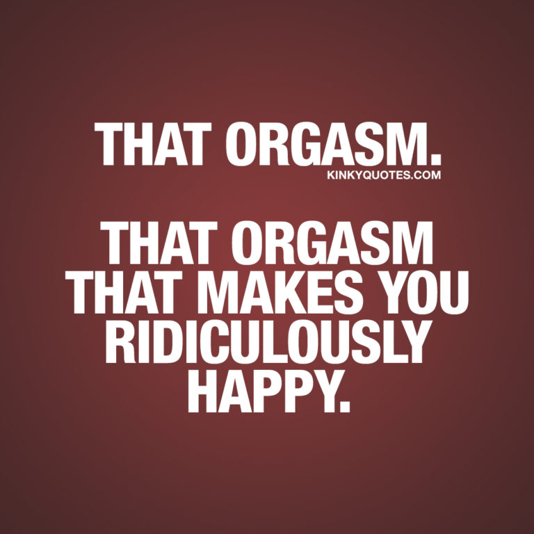That orgasm. That orgasm that makes you ridiculously happy.