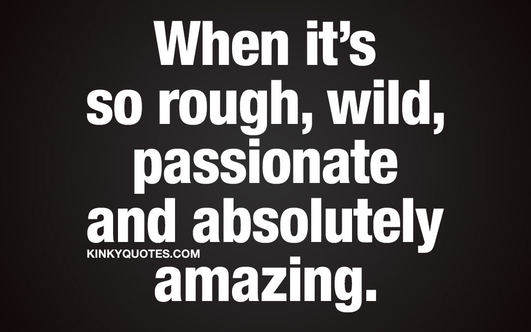 When it's so rough, wild, passionate and absolutely amazing.