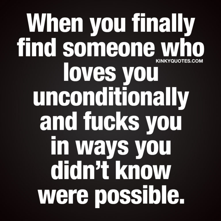 When you finally find someone who loves you unconditionally and fucks you in ways you didn't know were possible.