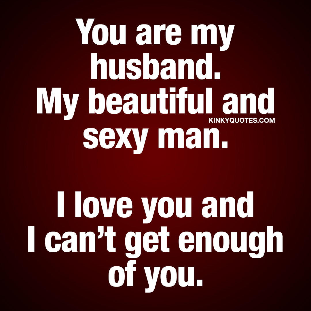 You are my husband. My beautiful and sexy man. I love you and I can't get enough of you.