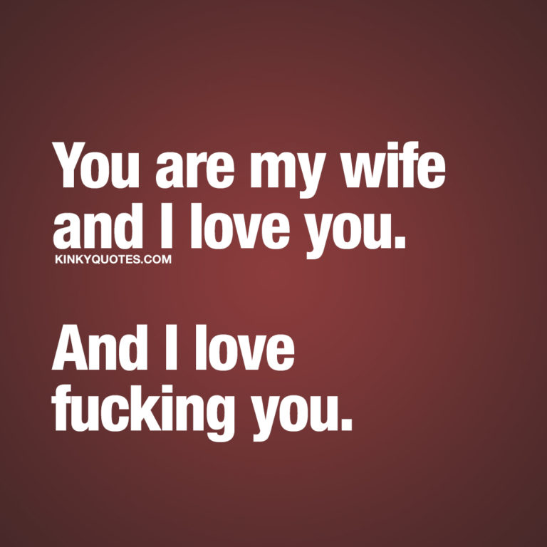 You are my wife and I love you. And I love fucking you.