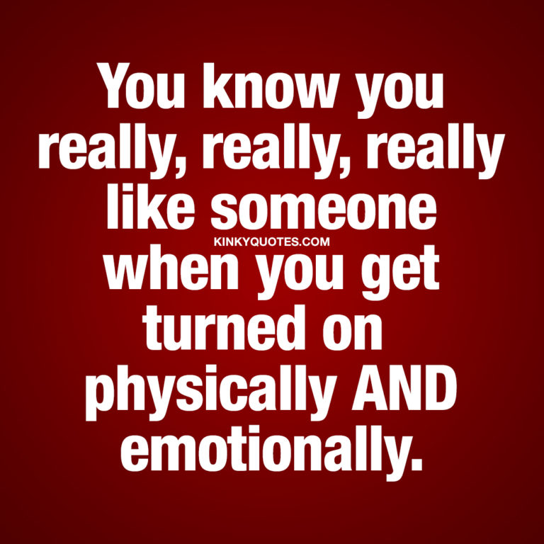 You know you really, really, really like someone when you get turned on physically AND emotionally.