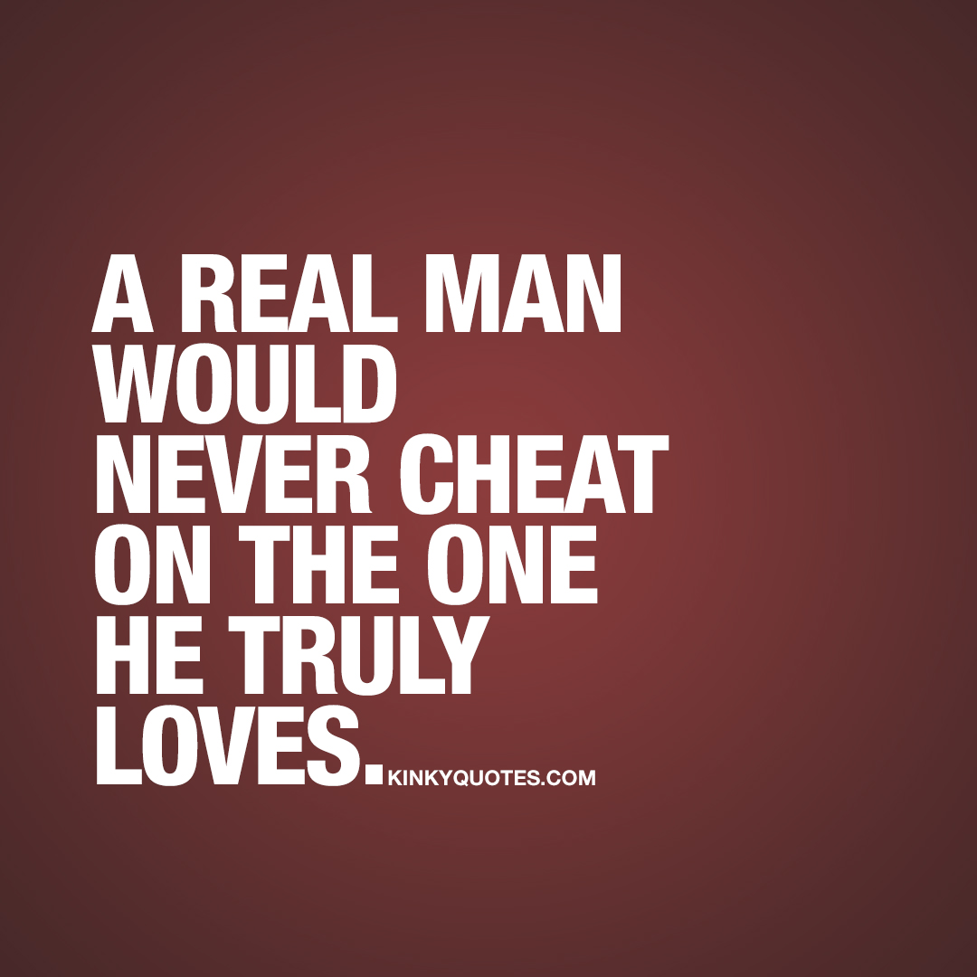 A real man would never cheat on the one he truly loves.