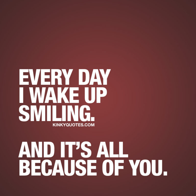 Cute quote: Every day I wake up smiling. And it's all because of you.