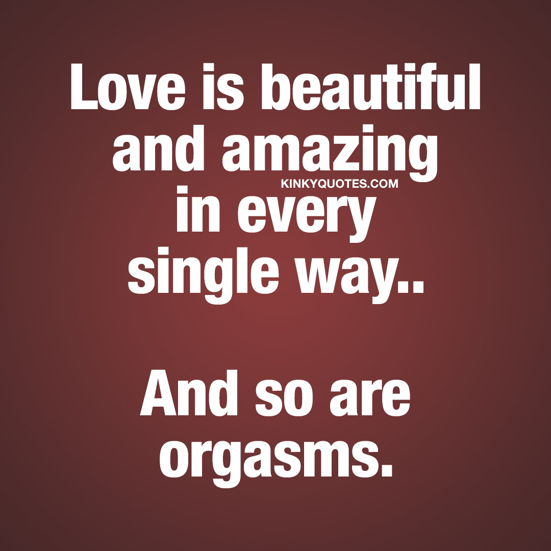 Love is beautiful and amazing in every single way.. And so are orgasms.