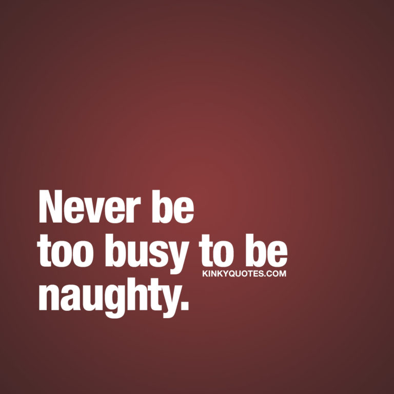 Never be too busy to be naughty.