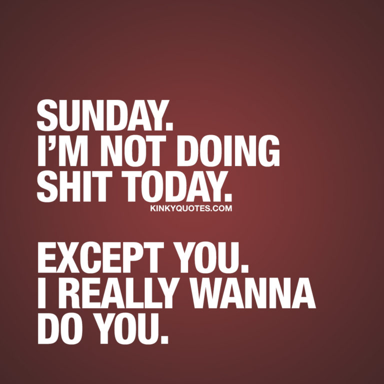 Quote: Sunday. I'm not doing shit today. Except you. I really wanna do you.