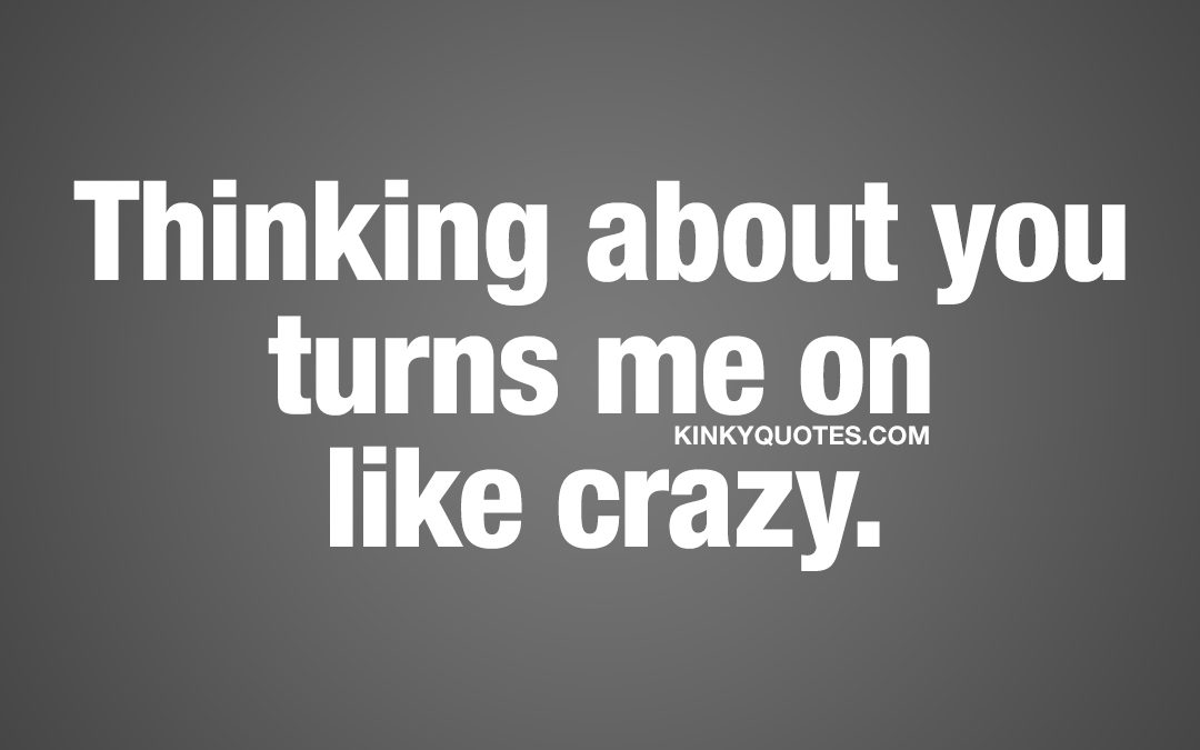 Thinking about you turns me on like crazy.