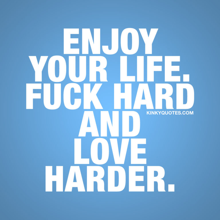 Quotes to live by: Enjoy your life. Fuck hard and love harder.