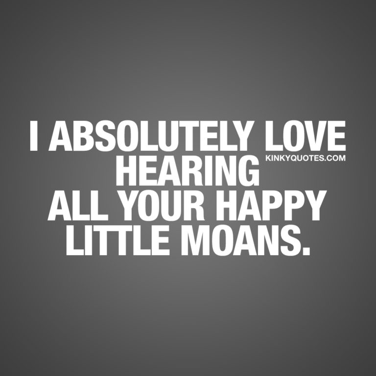 I absolutely love hearing all your happy little moans.