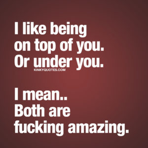 Funny Quote: I like being on top of you. Or under you. I mean.. Both are fucking amazing.