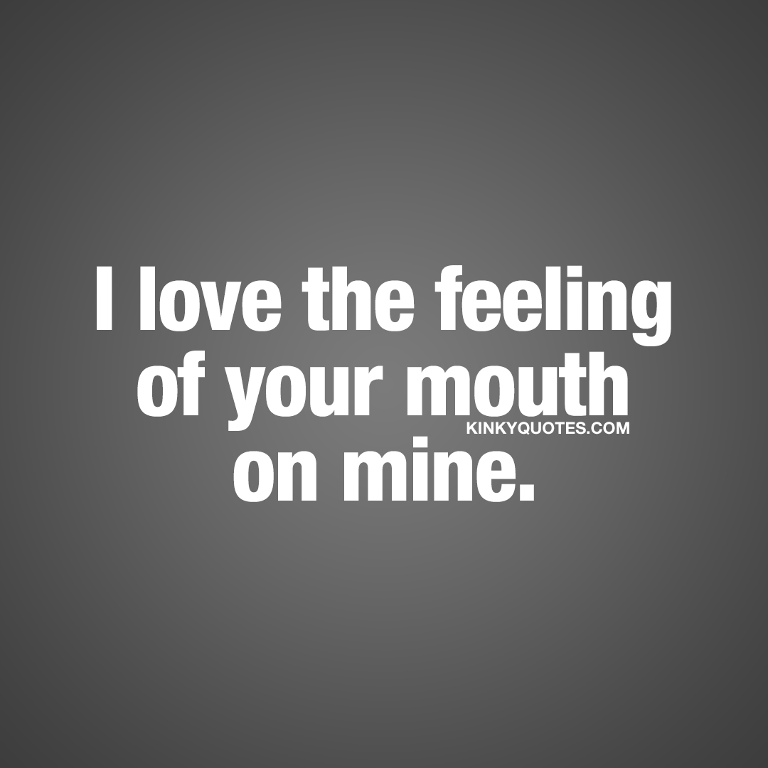 I love the feeling of your mouth on mine.