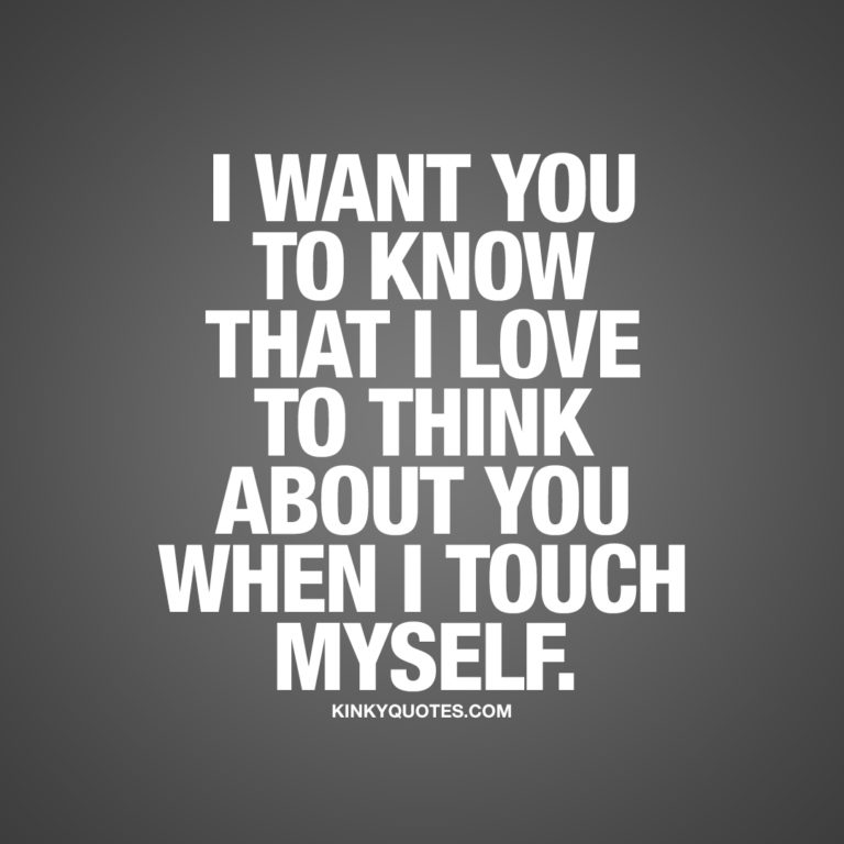 I want you to know that I love to think about you when I touch myself.