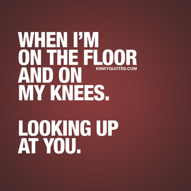 When I'm on the floor and on my knees. Looking up at you.