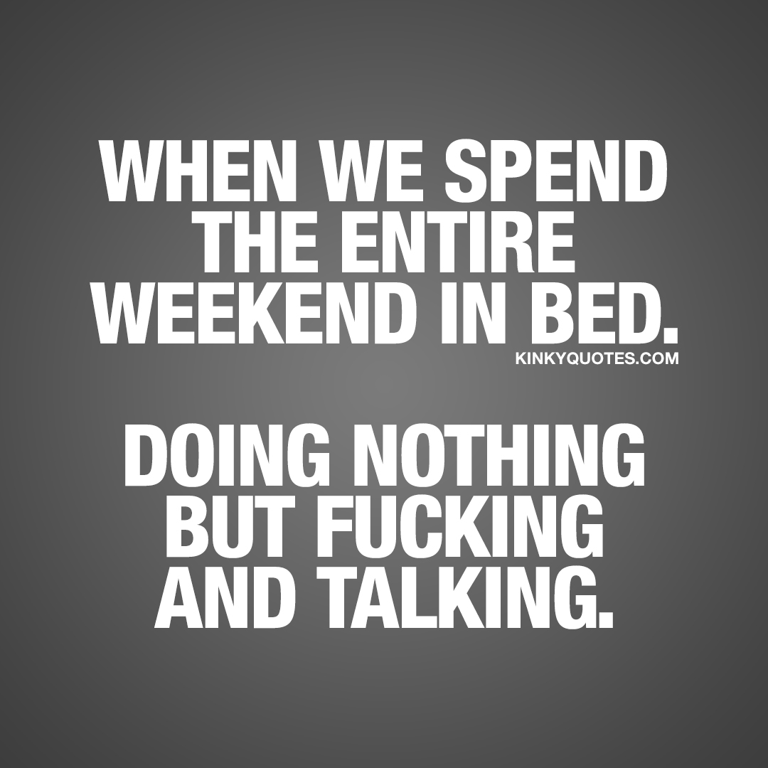 When we spend the entire weekend in bed. Doing nothing but fucking and talking.