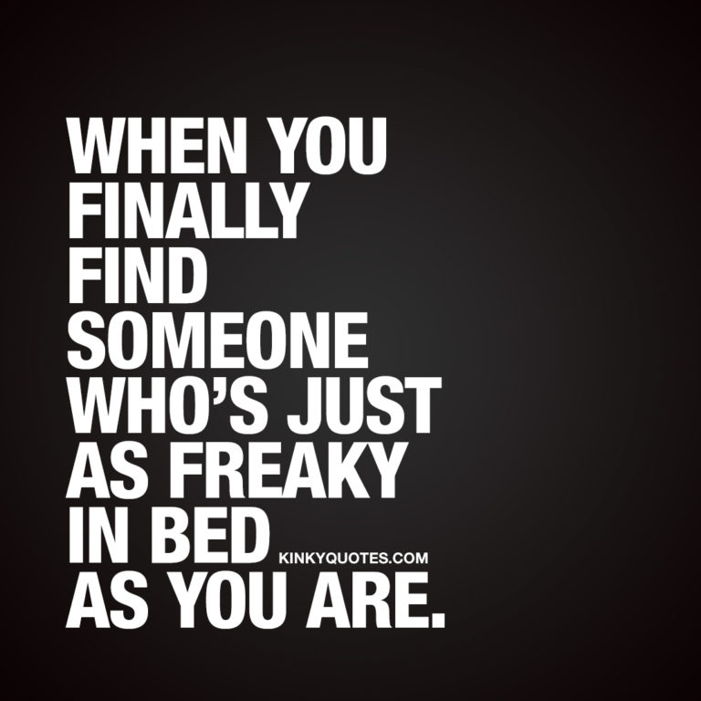 When you finally find someone who's just as freaky in bed as you are.