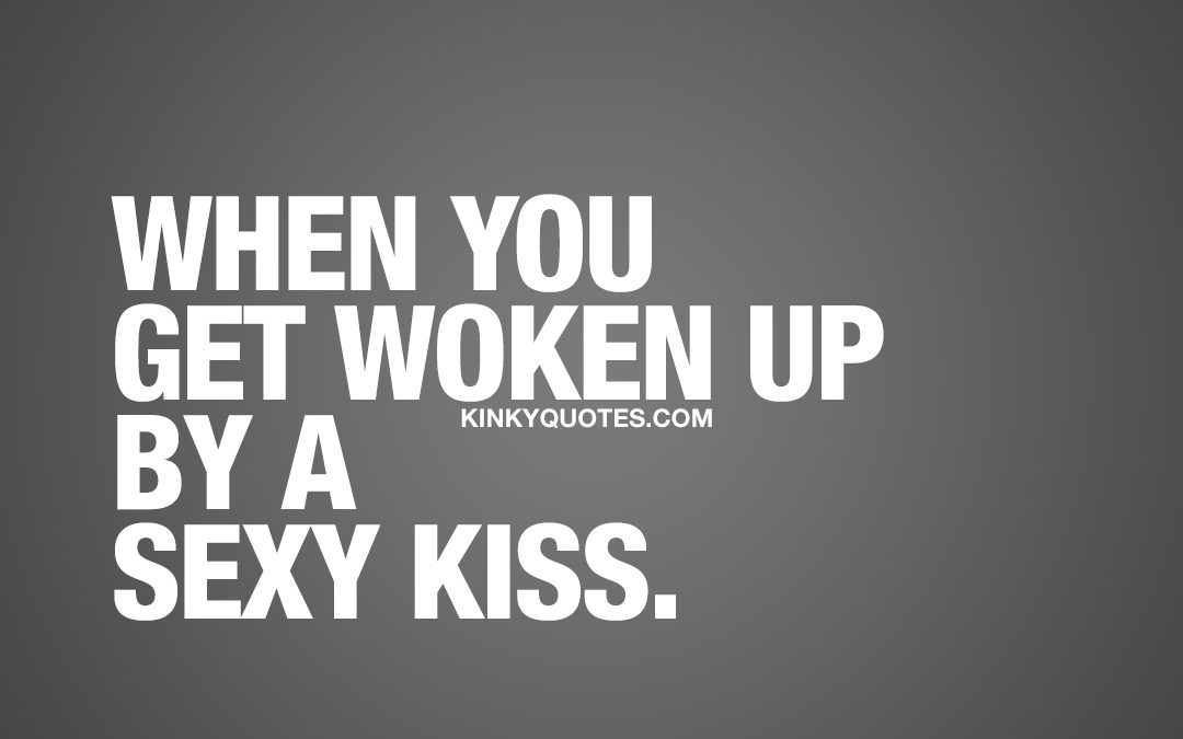 When you get woken up by a sexy kiss.