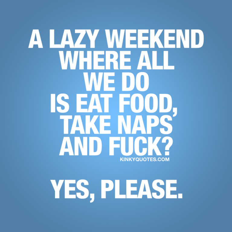 Weekend quote: Alazy weekendwhere all we do is eat food, take naps and fuck? Yes, please.