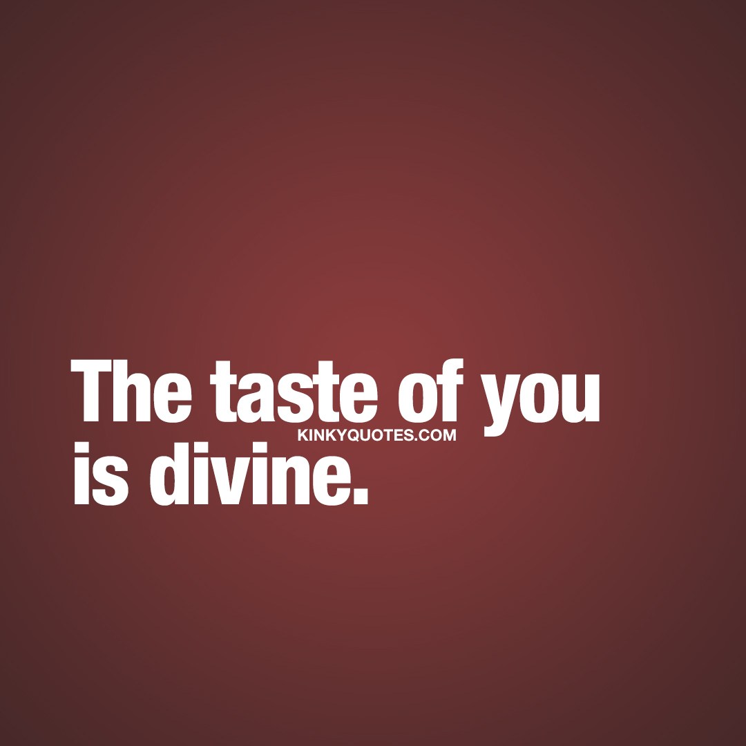 The taste of you is divine.