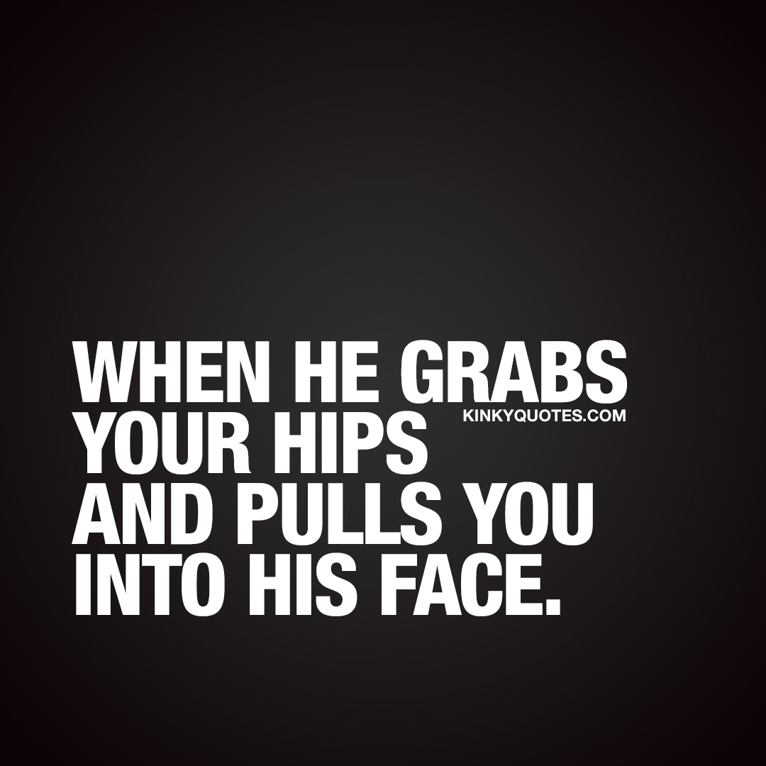 When he grabs your hips and pulls you into his face.