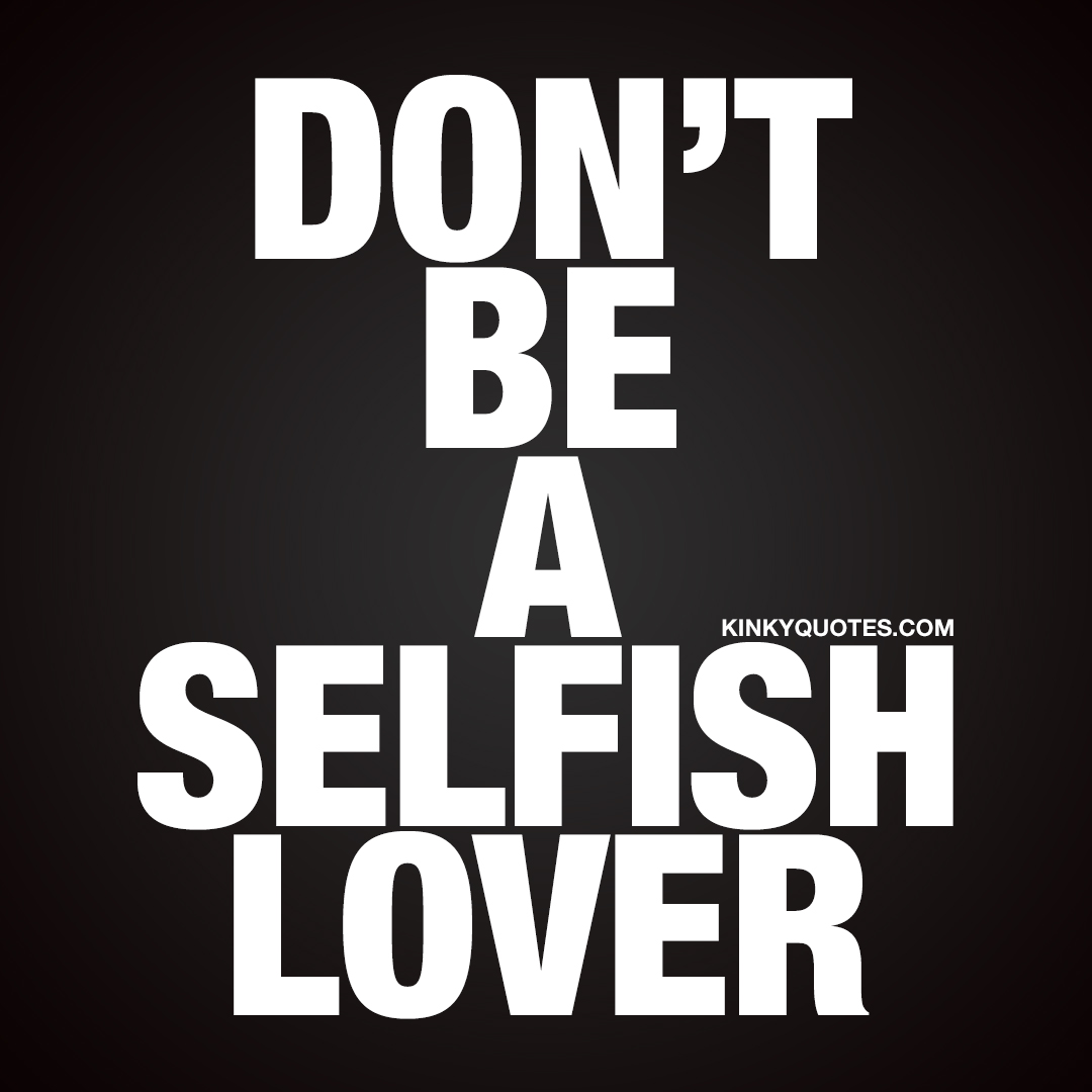Don't be a selfish lover.