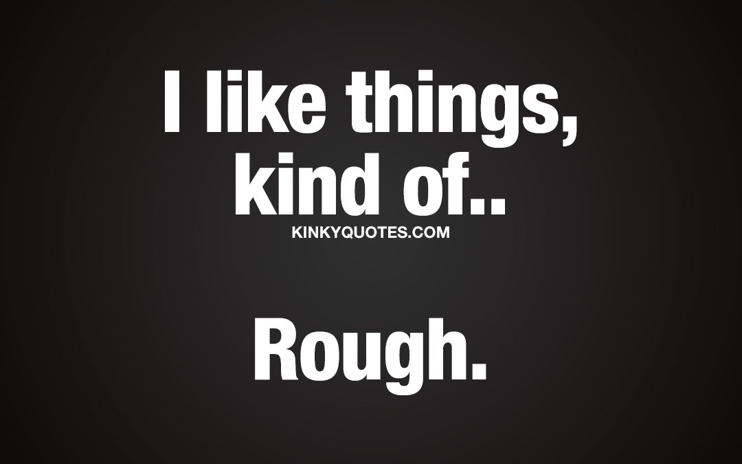 I like things, kind of.. Rough.