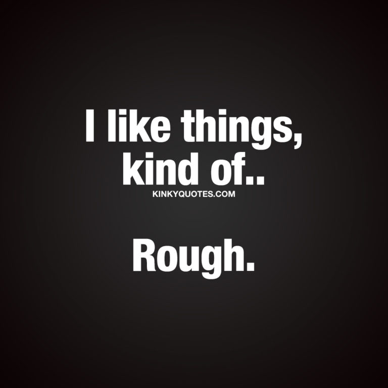 Sexy quotes about rough sex: I like things, kind of.. Rough.