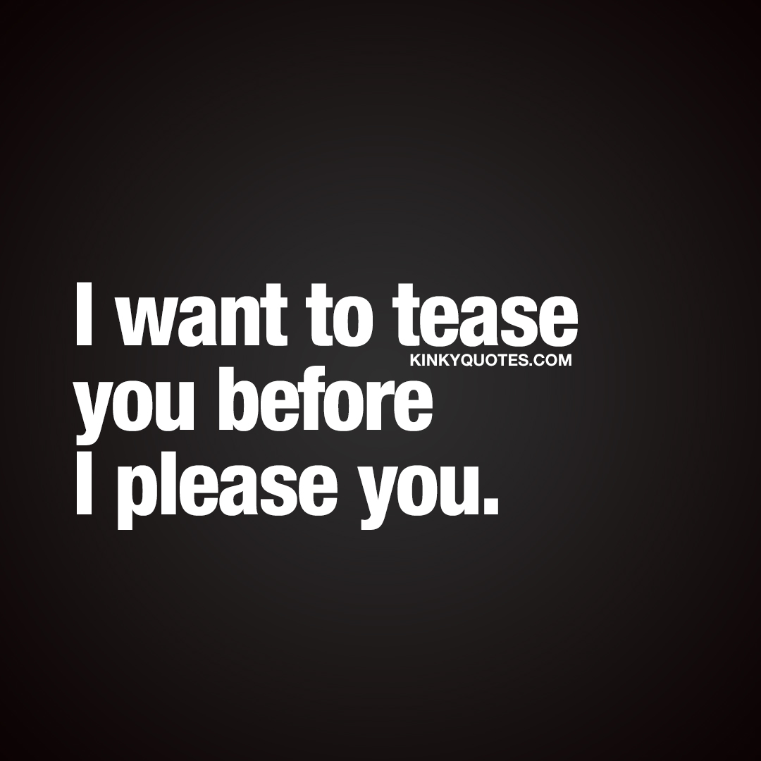 I want to tease you before I please you.