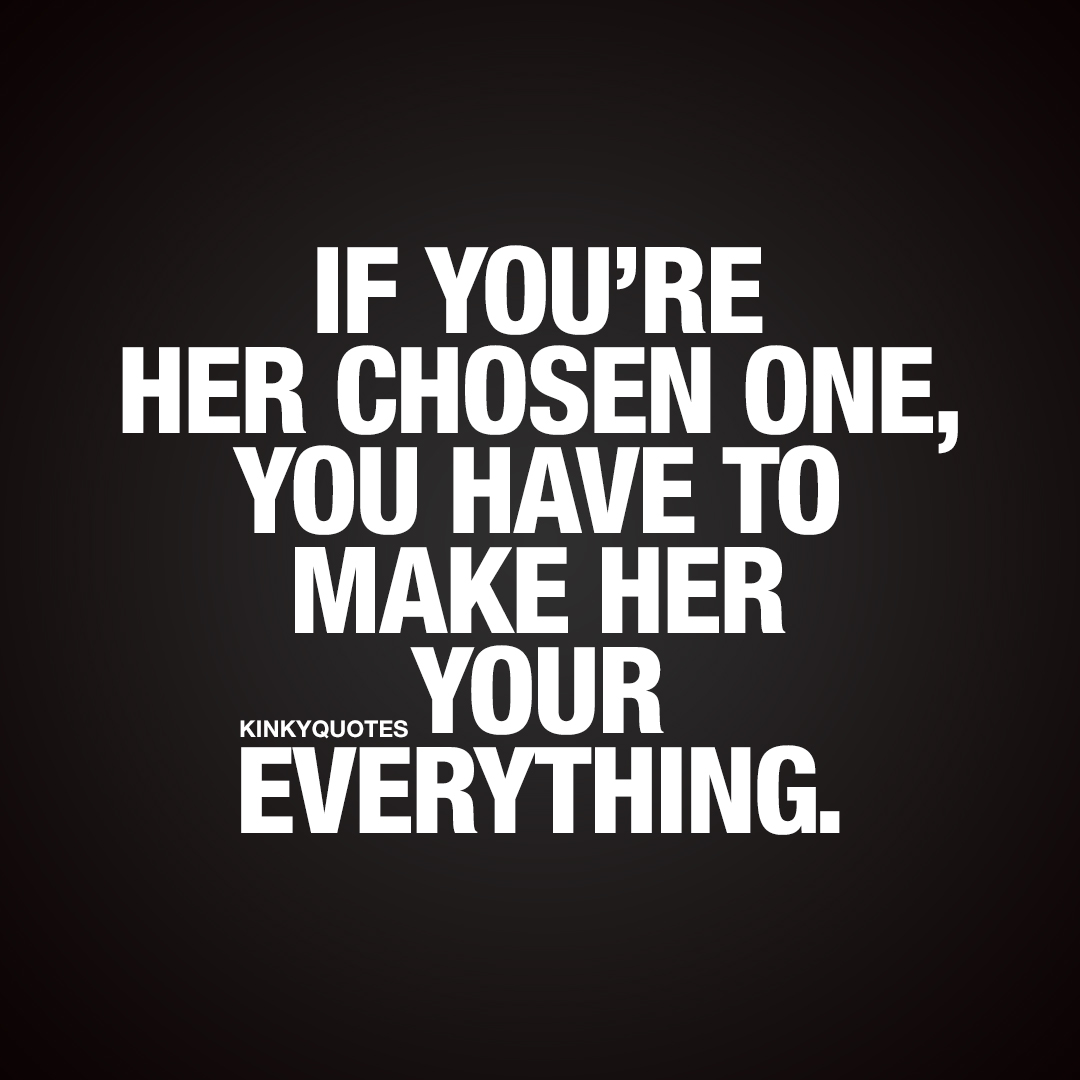 If you're her chosen one, you have to make her your everything.