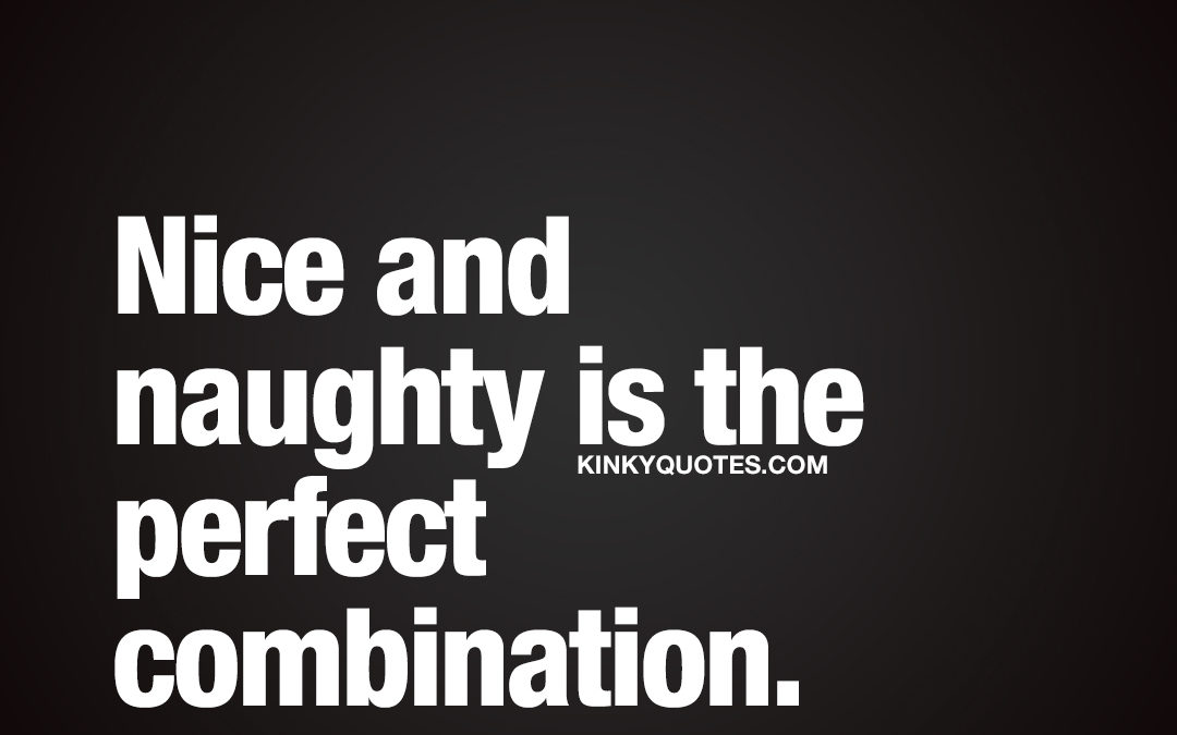 Nice and naughty is the perfect combination.