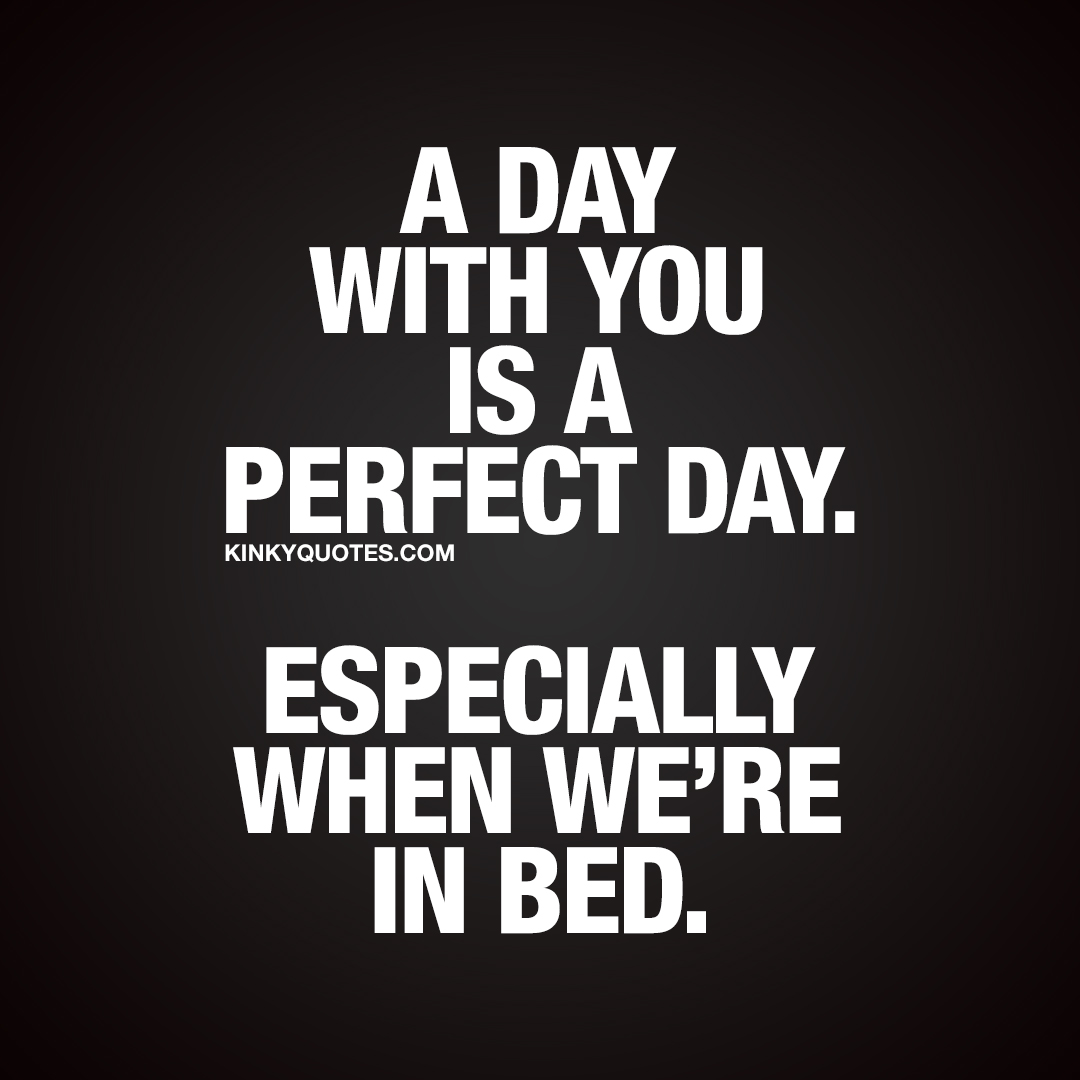 A day with you is a perfect day. Especially when we're in bed.