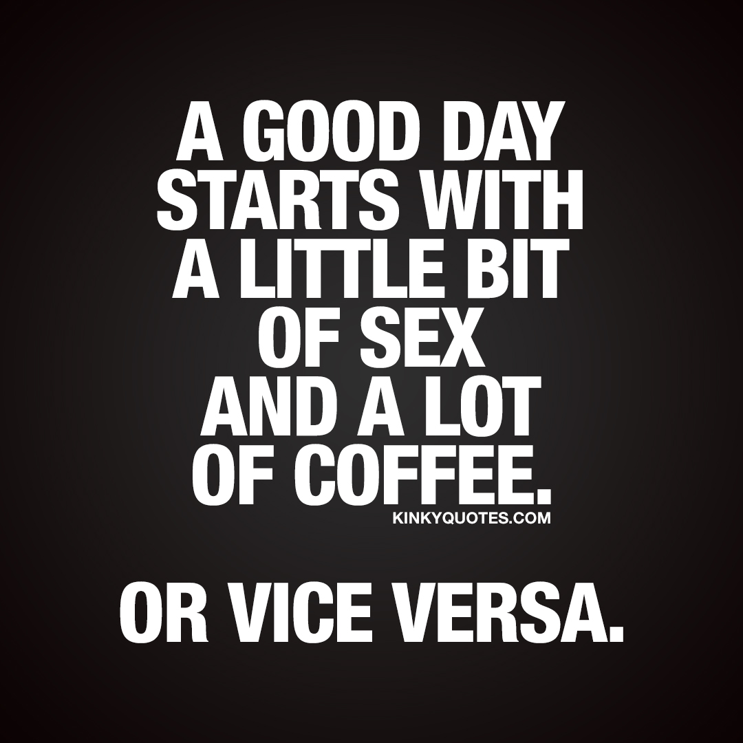 A good day starts with a little bit of sex and a lot of coffee. Or vice versa.