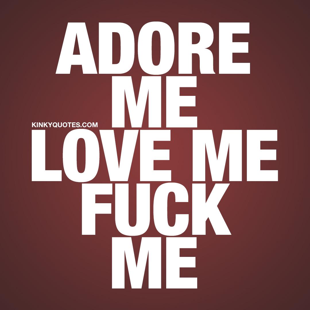 Adore me. Love me. Fuck me.