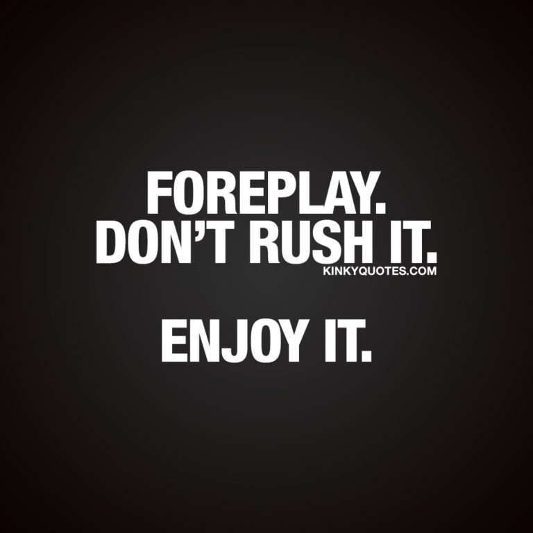 Foreplay. Don't rush it. Enjoy it.
