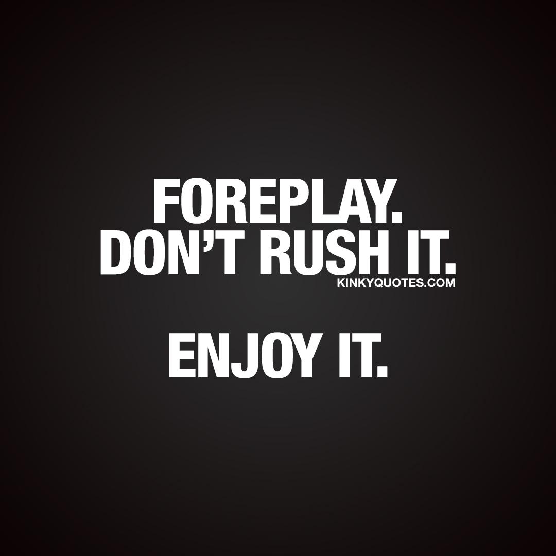Foreplay. Don't rush it. Enjoy it.