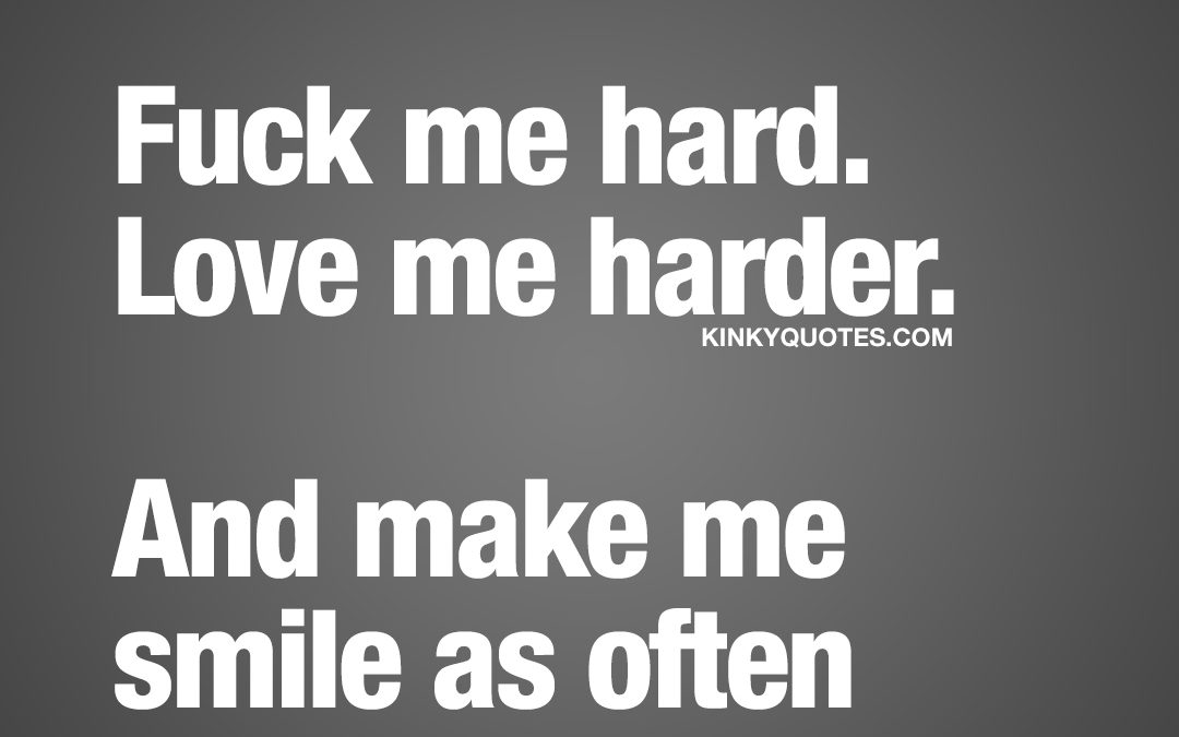 Fuck me hard. Love me harder. And make me smile as often as you can.