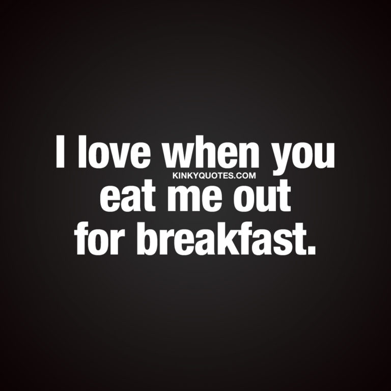 Naughty morning quotes: I love when you eat me out for breakfast.