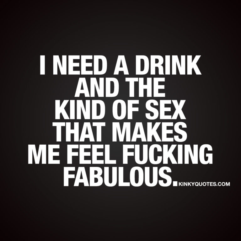 I need a drink and the kind of sex that makes me feel fucking fabulous.
