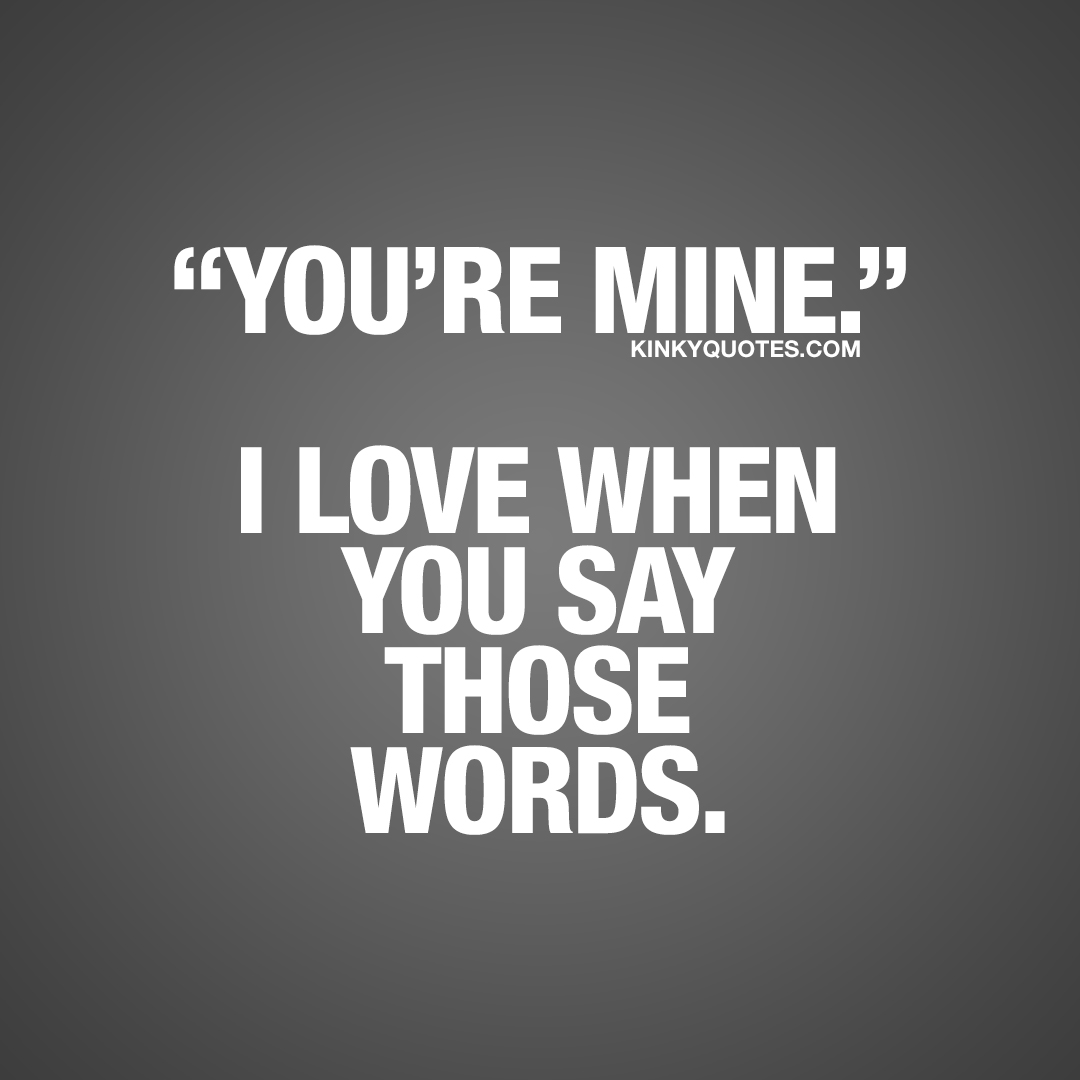 You're mine. I love when you say those words.