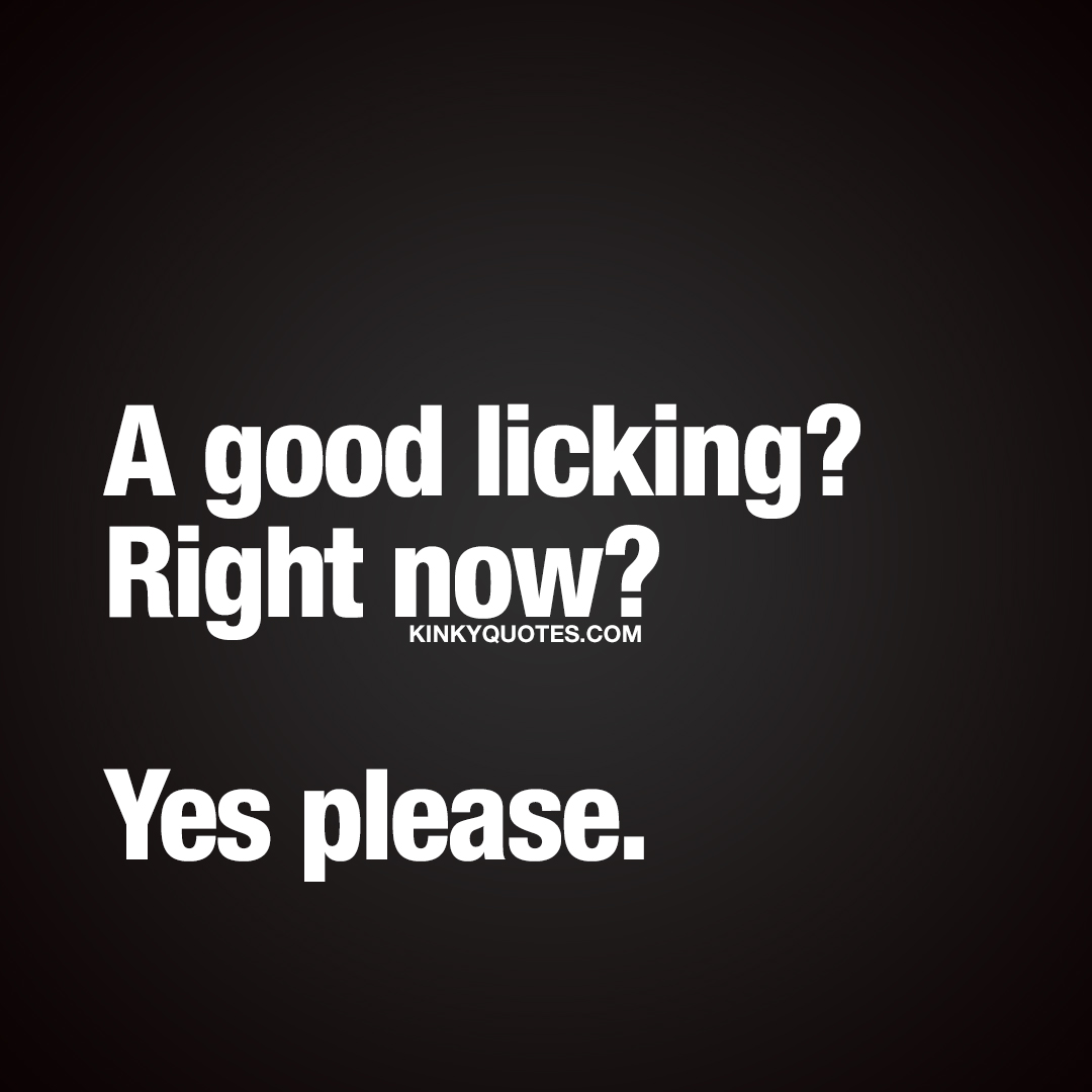 A good licking? Right now?  Yes please. ❤