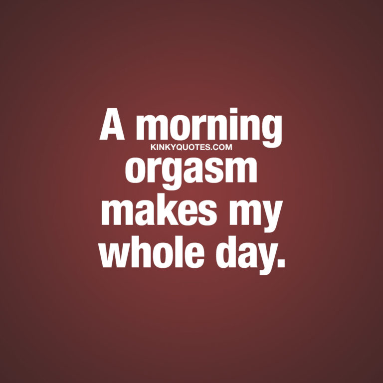 Naughty good morning quotes: A morning orgasm makes my whole day.
