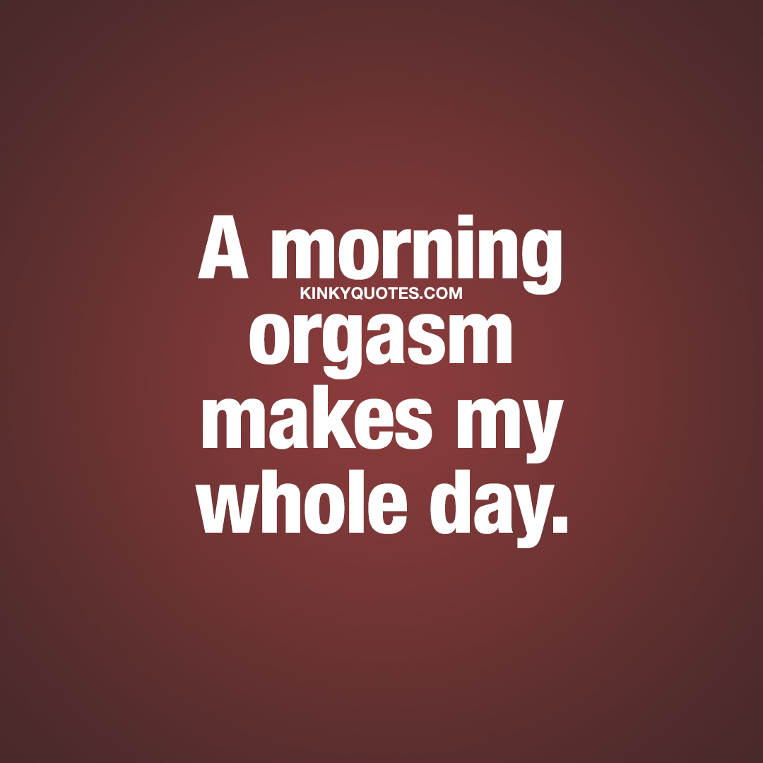 A morning orgasm makes my whole day.
